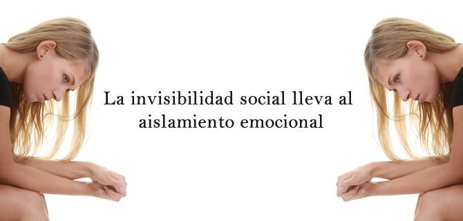 La invisibilidad social lleva al aislamiento emocional